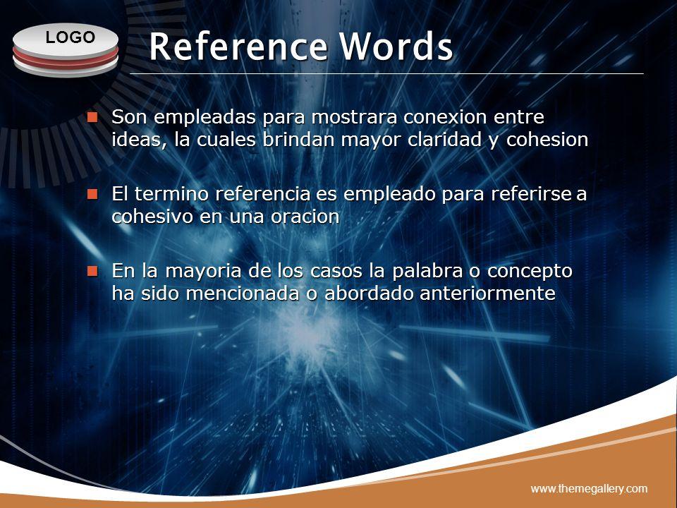 LOGO www.themegallery.com Reference Words Son empleadas para mostrara conexion entre ideas, la cuales brindan mayor claridad y cohesion Son empleadas