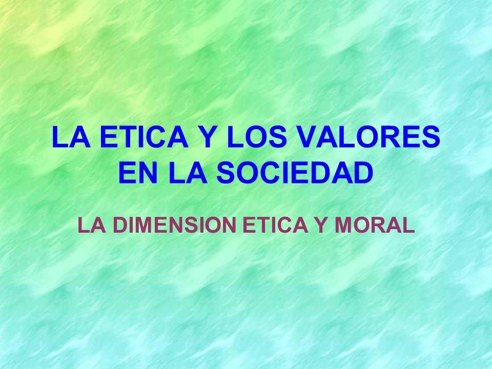LA ETICA Y LOS VALORES EN LA SOCIEDAD LA DIMENSION ETICA Y MORAL