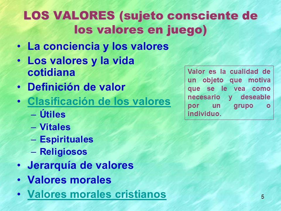 5 La conciencia y los valores Los valores y la vida cotidiana Definición de valor Clasificación de los valores –Útiles –Vitales –Espirituales –Religiosos Jerarquía de valores Valores morales Valores morales cristianos LOS VALORES (sujeto consciente de los valores en juego) Valor es la cualidad de un objeto que motiva que se le vea como necesario y deseable por un grupo o individuo.
