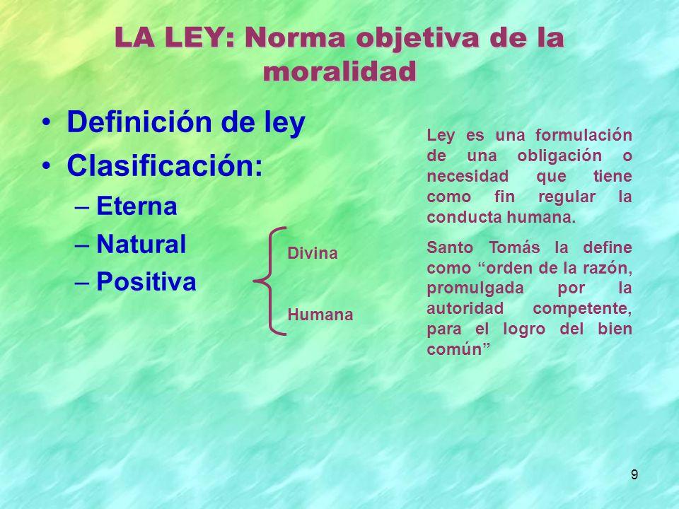 9 Definición de ley Clasificación: –Eterna –Natural –Positiva LA LEY: Norma objetiva de la moralidad Divina Humana Ley es una formulación de una obligación o necesidad que tiene como fin regular la conducta humana.