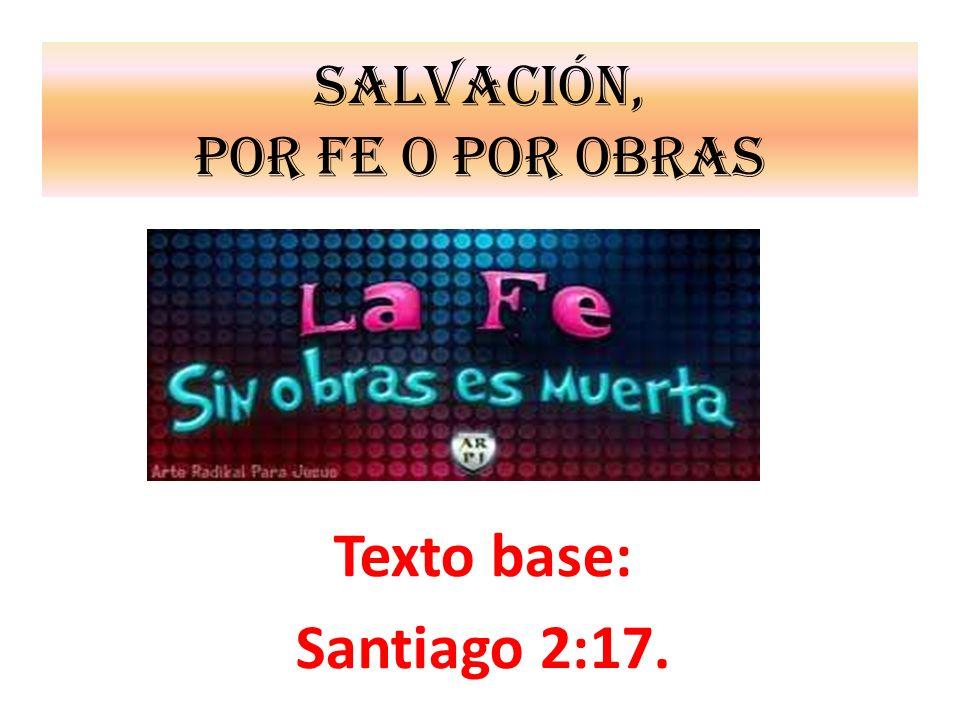 SALVACIÓN, POR FE O POR OBRAS Texto base: Santiago 2:17.