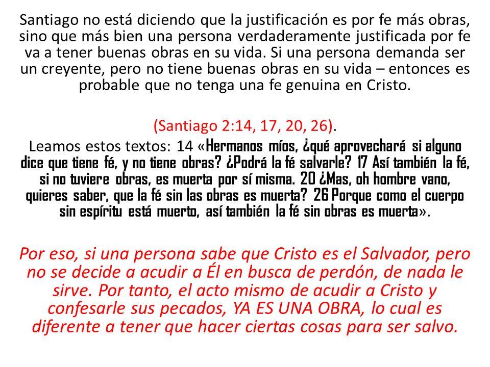 Santiago no está diciendo que la justificación es por fe más obras, sino que más bien una persona verdaderamente justificada por fe va a tener buenas