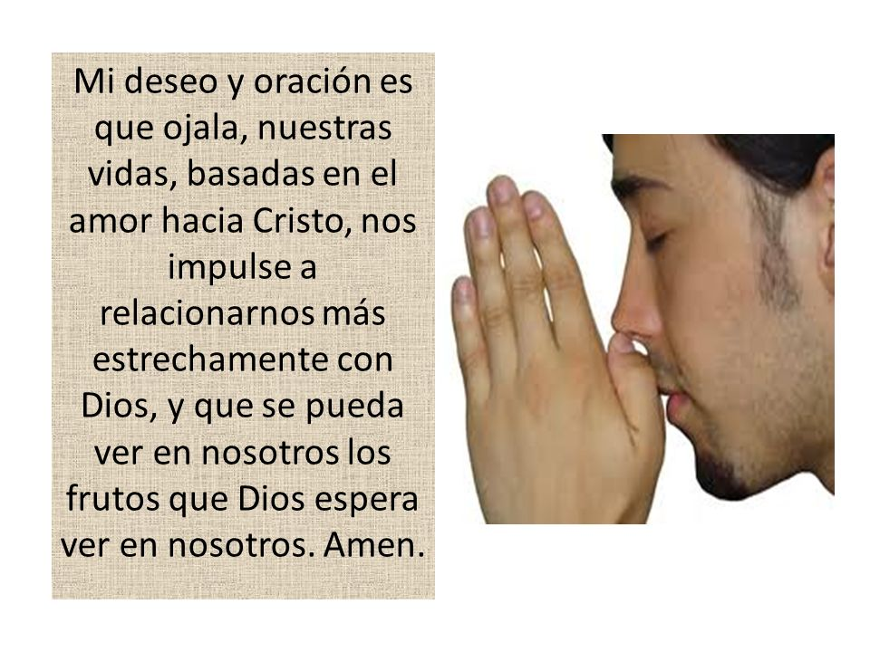 Mi deseo y oración es que ojala, nuestras vidas, basadas en el amor hacia Cristo, nos impulse a relacionarnos más estrechamente con Dios, y que se pue