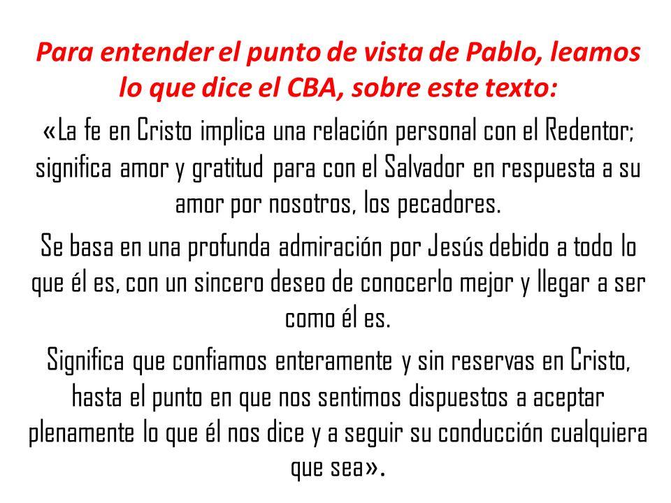 Para entender el punto de vista de Pablo, leamos lo que dice el CBA, sobre este texto: « La fe en Cristo implica una relación personal con el Redentor