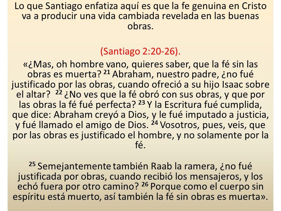 Lo que Santiago enfatiza aquí es que la fe genuina en Cristo va a producir una vida cambiada revelada en las buenas obras. (Santiago 2:20-26). «¿Mas,