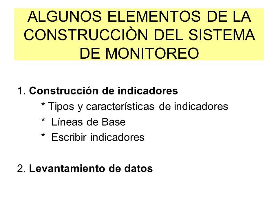 ALGUNOS ELEMENTOS DE LA CONSTRUCCIÒN DEL SISTEMA DE MONITOREO 1. Construcción de indicadores * Tipos y características de indicadores * Líneas de Base