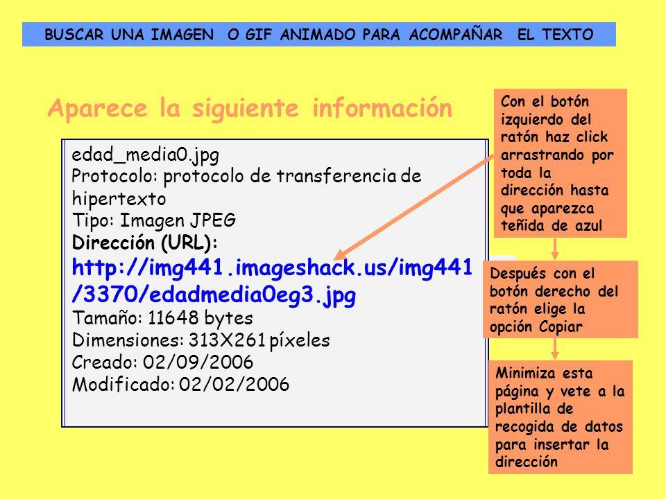 Aparece la siguiente información Dirección (URL): http://www.portalplanetasedna.com.ar/edad_media0.jpghttp://www.portalplanetasedna.com.ar/edad_media0.jpg edad_media0.jpg Protocolo: protocolo de transferencia de hipertexto Tipo: Imagen JPEG Dirección (URL): http://img441.imageshack.us/img441 /3370/edadmedia0eg3.jpg Tamaño: 11648 bytes Dimensiones: 313X261 píxeles Creado: 02/09/2006 Modificado: 02/02/2006 Con el botón izquierdo del ratón haz click arrastrando por toda la dirección hasta que aparezca teñida de azul Después con el botón derecho del ratón elige la opción Copiar Minimiza esta página y vete a la plantilla de recogida de datos para insertar la dirección BUSCAR UNA IMAGEN O GIF ANIMADO PARA ACOMPAÑAR EL TEXTO