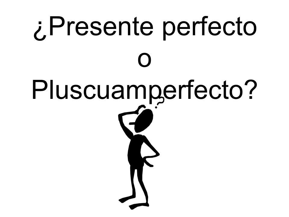¿Presente perfecto o Pluscuamperfecto?