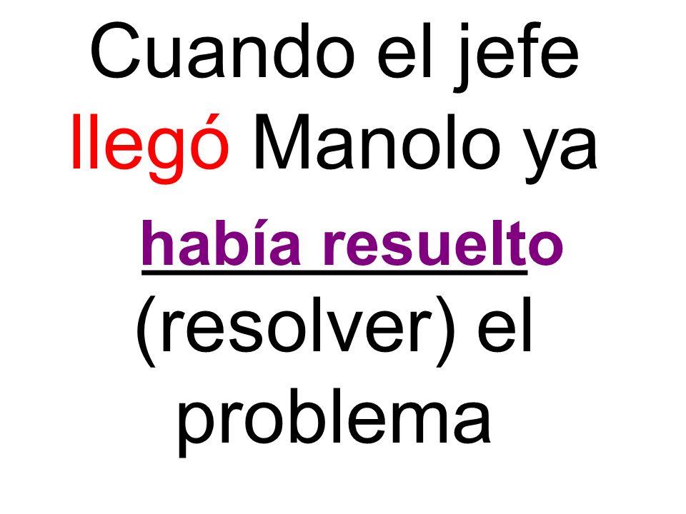 Cuando el jefe llegó Manolo ya _________ (resolver) el problema había resuelto