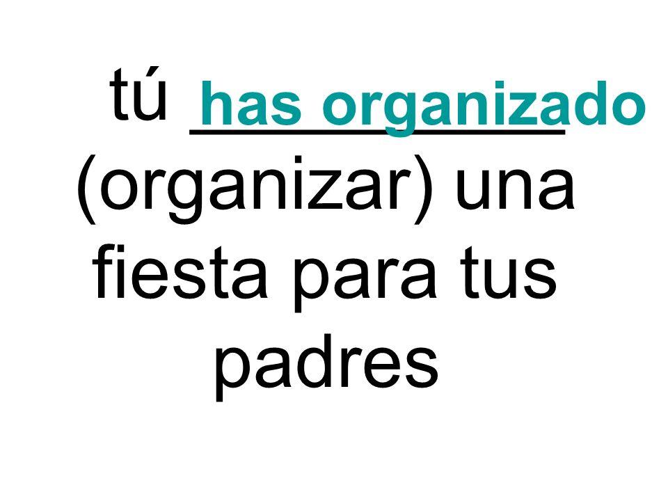 tú _________ (organizar) una fiesta para tus padres has organizado