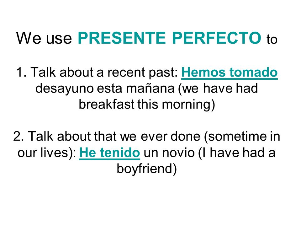 We use PRESENTE PERFECTO to 1. Talk about a recent past: Hemos tomado desayuno esta mañana (we have had breakfast this morning) 2. Talk about that we