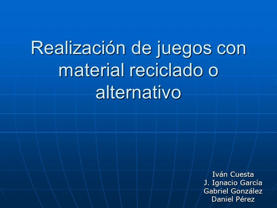 Realización de juegos con material reciclado o alternativo Iván Cuesta J. Ignacio García Gabriel González Daniel Pérez
