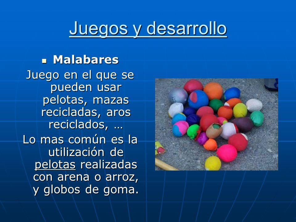 Juegos y desarrollo Malabares Malabares Juego en el que se pueden usar pelotas, mazas recicladas, aros reciclados, … Lo mas común es la utilización de