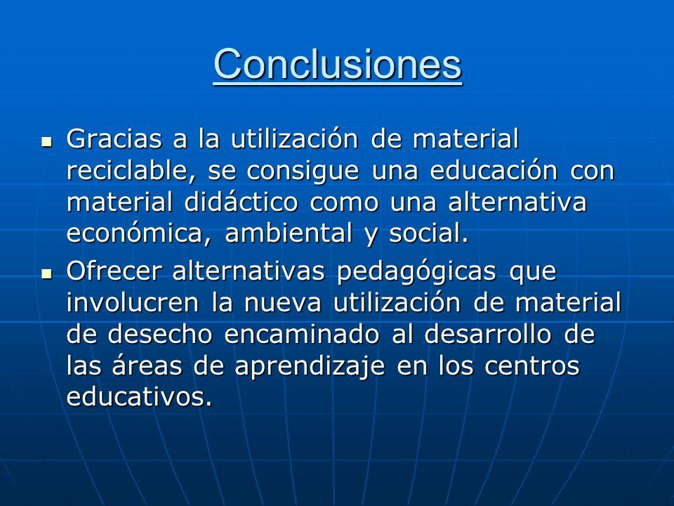 Conclusiones Gracias a la utilización de material reciclable, se consigue una educación con material didáctico como una alternativa económica, ambient