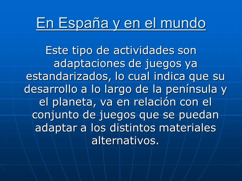 En España y en el mundo Este tipo de actividades son adaptaciones de juegos ya estandarizados, lo cual indica que su desarrollo a lo largo de la penín
