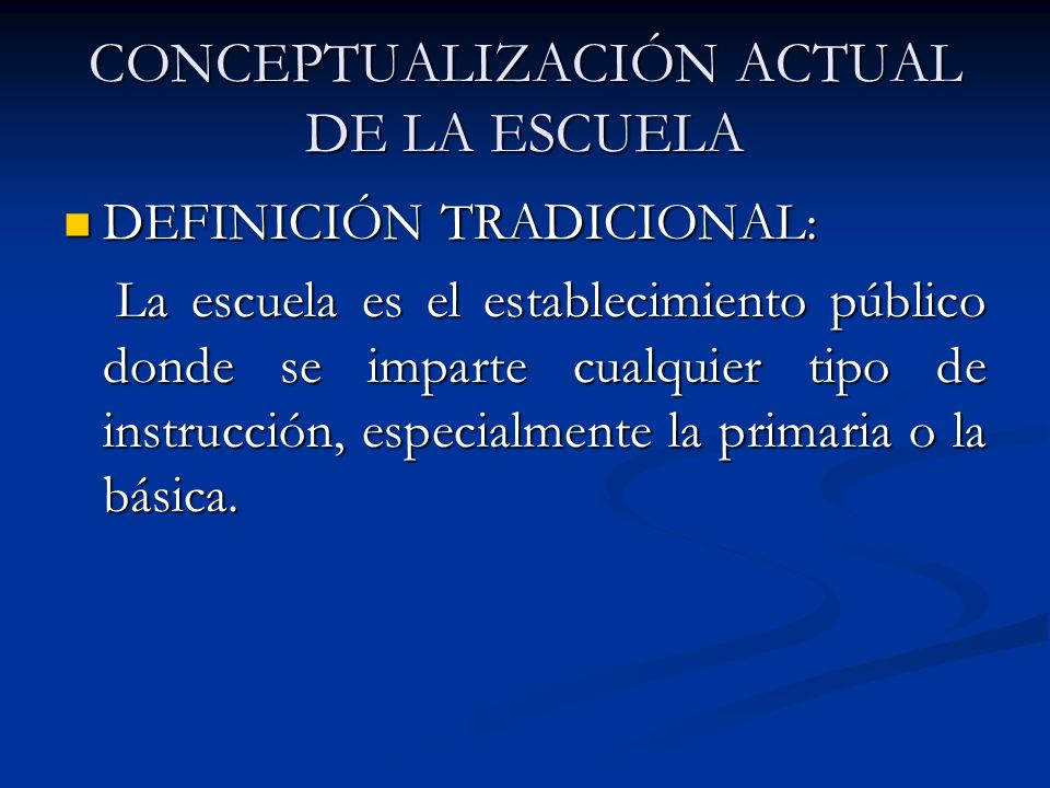 CONCEPTUALIZACIÓN ACTUAL DE LA ESCUELA DEFINICIÓN TRADICIONAL: DEFINICIÓN TRADICIONAL: La escuela es el establecimiento público donde se imparte cualq