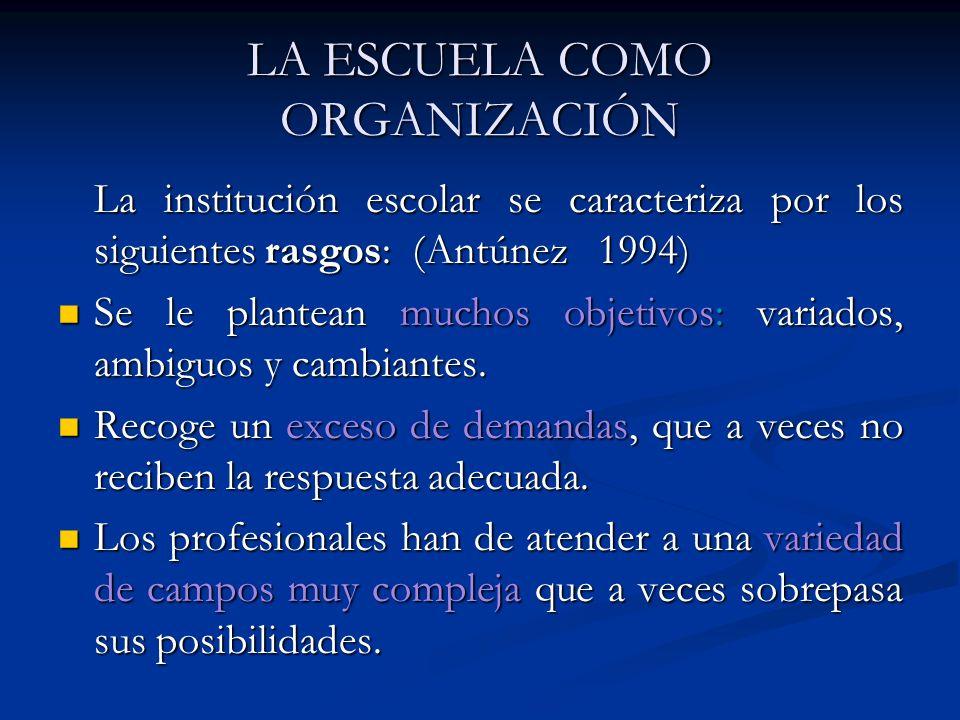 LA ESCUELA COMO ORGANIZACIÓN La institución escolar se caracteriza por los siguientes rasgos: (Antúnez 1994) Se le plantean muchos objetivos: variados