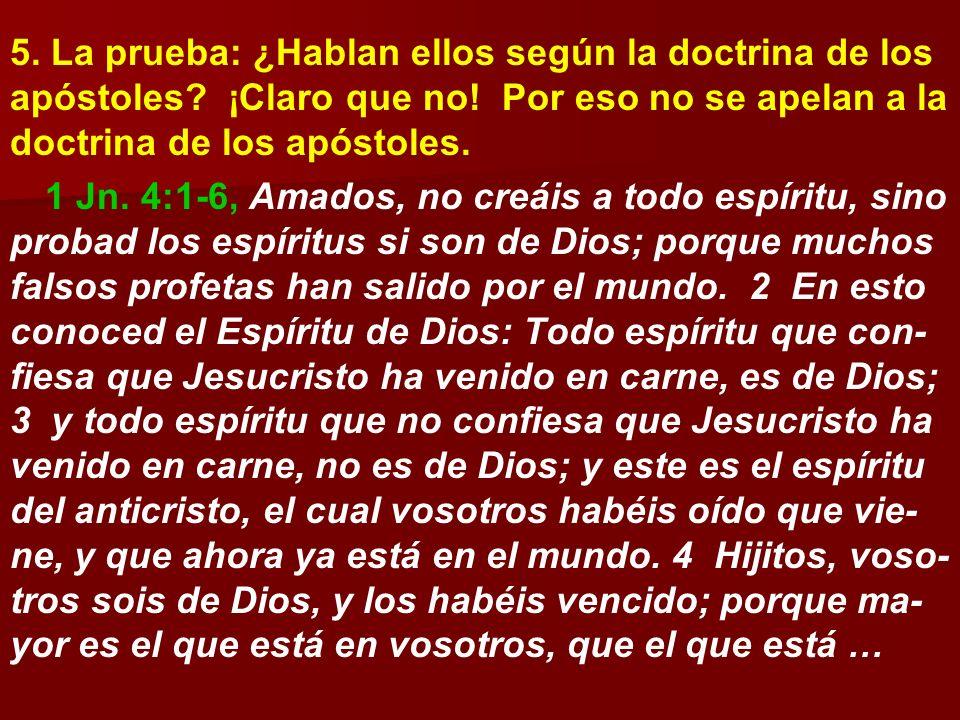 5. La prueba: ¿Hablan ellos según la doctrina de los apóstoles? ¡Claro que no! Por eso no se apelan a la doctrina de los apóstoles. 1 Jn. 4:1-6, Amado