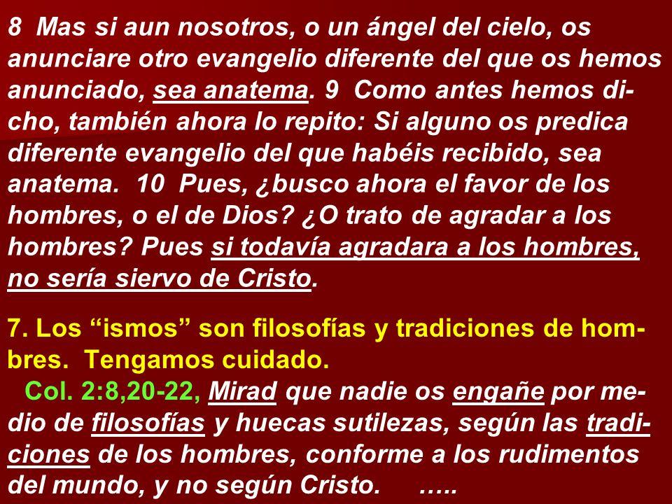 8 Mas si aun nosotros, o un ángel del cielo, os anunciare otro evangelio diferente del que os hemos anunciado, sea anatema. 9 Como antes hemos di- cho