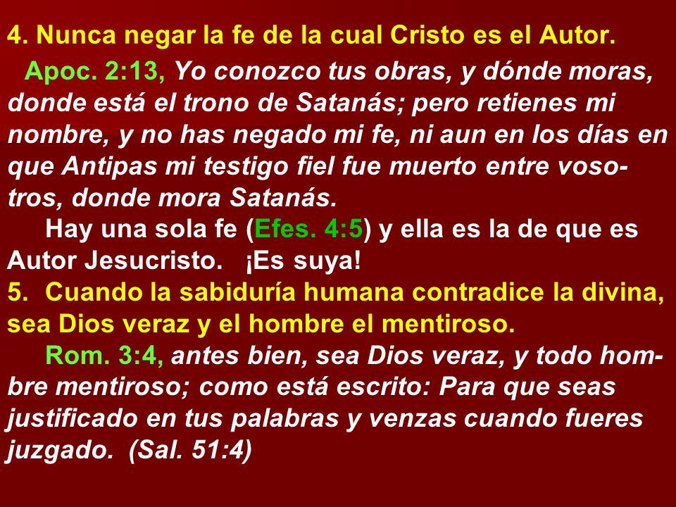 4. Nunca negar la fe de la cual Cristo es el Autor. Apoc. 2:13, Yo conozco tus obras, y dónde moras, donde está el trono de Satanás; pero retienes mi