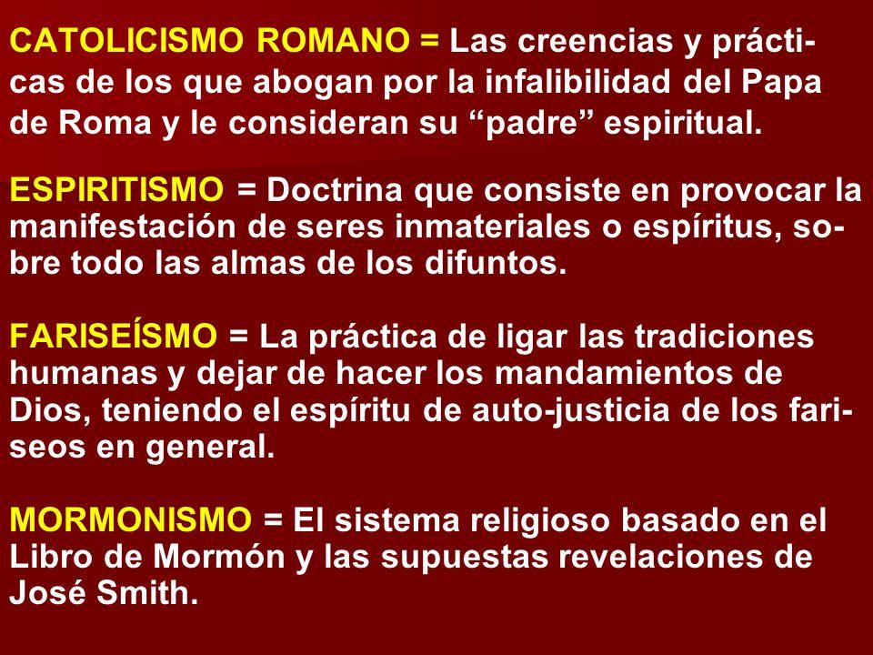 CATOLICISMO ROMANO = Las creencias y prácti- cas de los que abogan por la infalibilidad del Papa de Roma y le consideran su padre espiritual. ESPIRITI