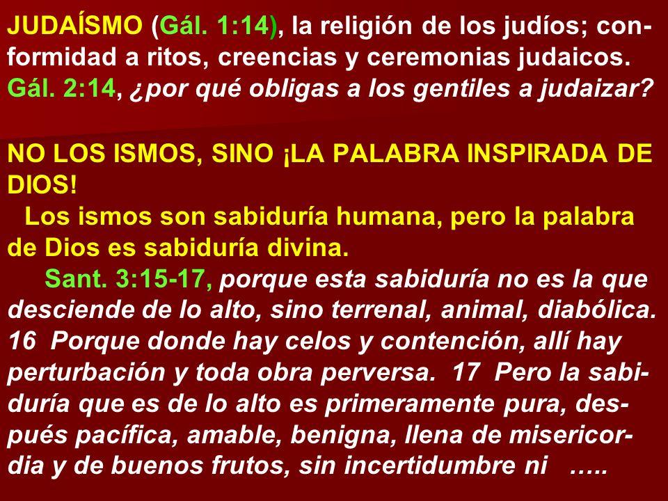 JUDAÍSMO (Gál. 1:14), la religión de los judíos; con- formidad a ritos, creencias y ceremonias judaicos. Gál. 2:14, ¿por qué obligas a los gentiles a