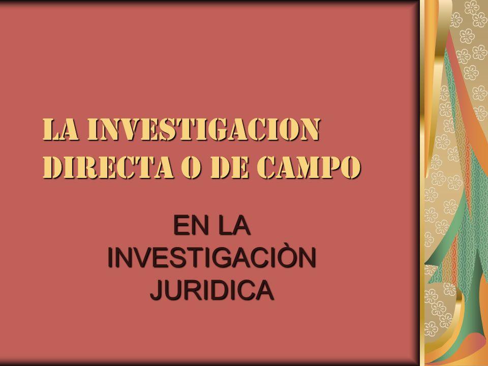 LA INVESTIGACION DIRECTA O DE CAMPO EN LA INVESTIGACIÒN JURIDICA