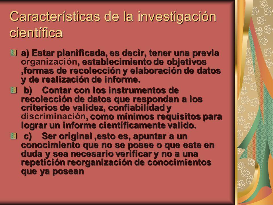 Características de la investigación científica a) Estar planificada, es decir, tener una previa, establecimiento de objetivos,formas de recolección y