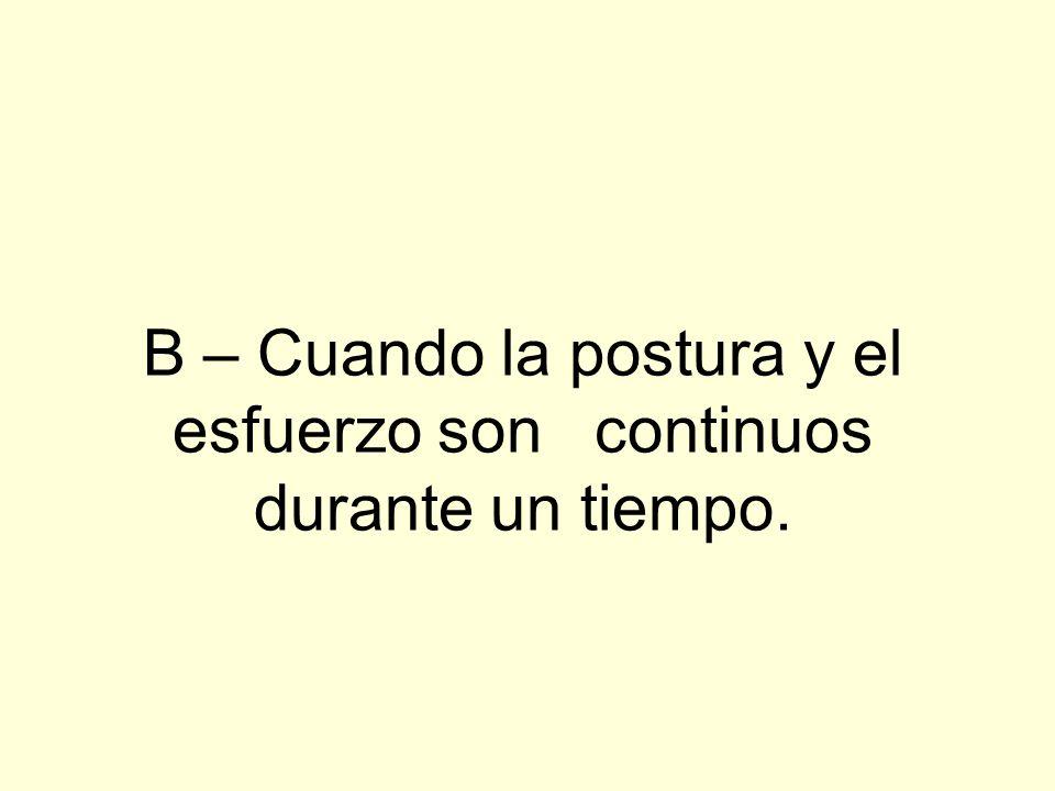 B – Cuando la postura y el esfuerzo son continuos durante un tiempo.