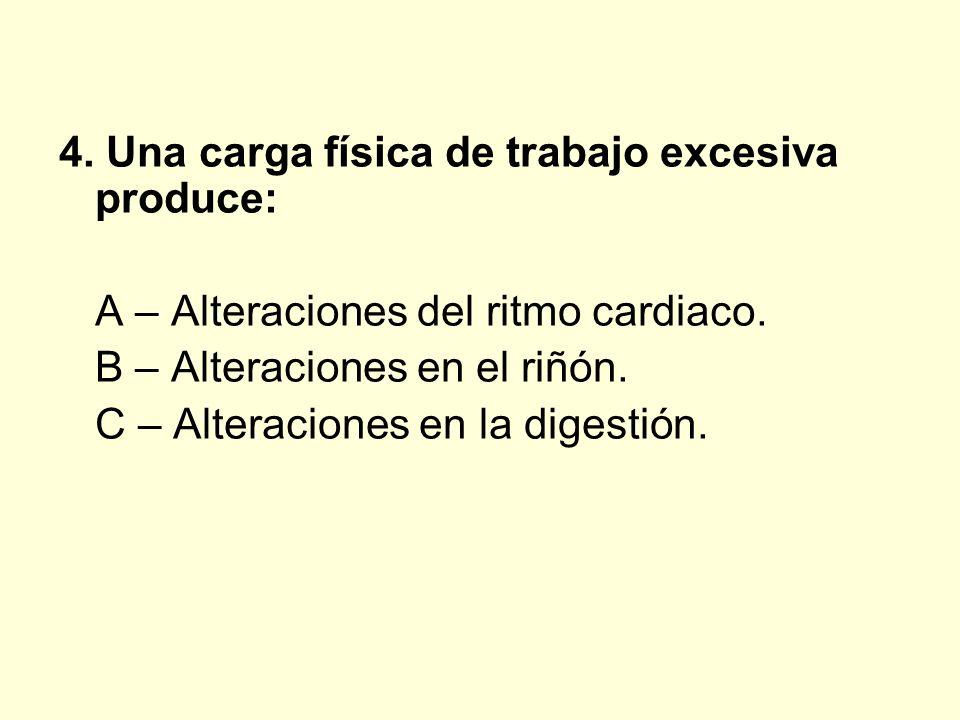 4. Una carga física de trabajo excesiva produce: A – Alteraciones del ritmo cardiaco. B – Alteraciones en el riñón. C – Alteraciones en la digestión.
