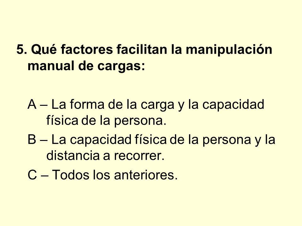 5. Qué factores facilitan la manipulación manual de cargas: A – La forma de la carga y la capacidad física de la persona. B – La capacidad física de l