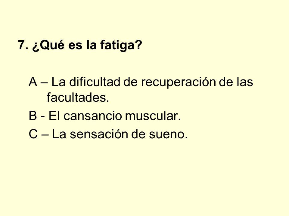 7. ¿Qué es la fatiga? A – La dificultad de recuperación de las facultades. B - El cansancio muscular. C – La sensación de sueno.