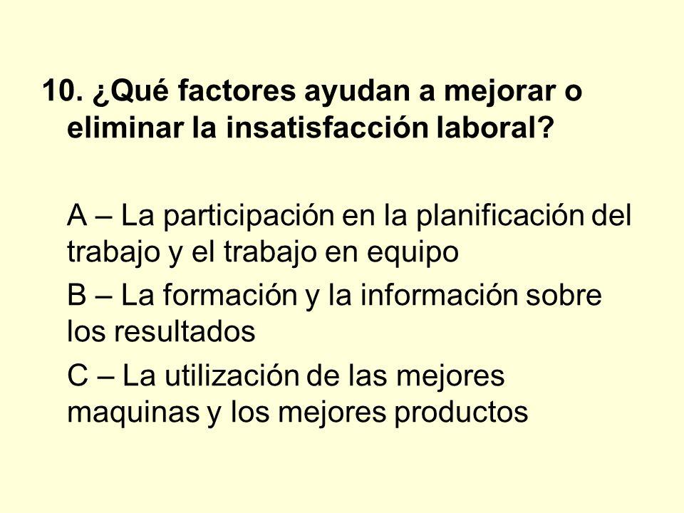 10. ¿Qué factores ayudan a mejorar o eliminar la insatisfacción laboral? A – La participación en la planificación del trabajo y el trabajo en equipo B