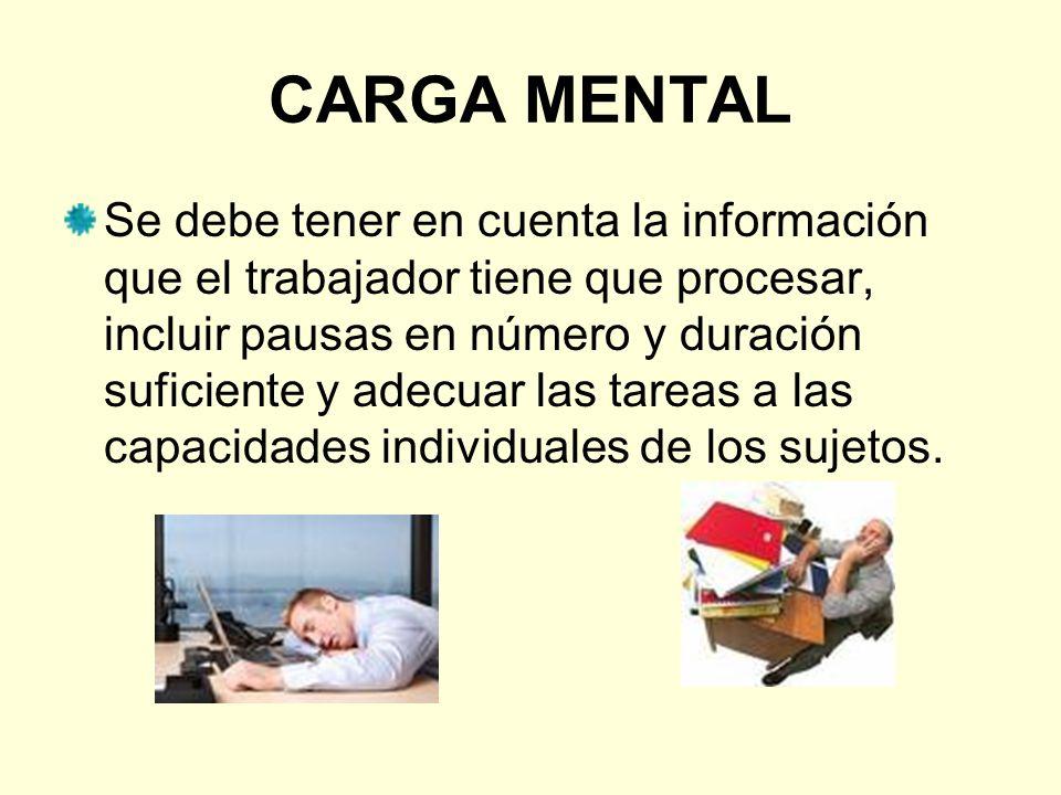 CARGA MENTAL Se debe tener en cuenta la información que el trabajador tiene que procesar, incluir pausas en número y duración suficiente y adecuar las