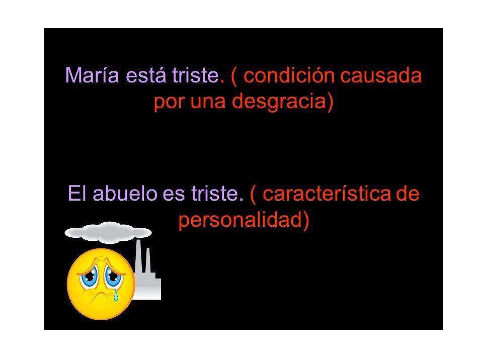 María está triste. ( condición causada por una desgracia) El abuelo es triste. ( característica de personalidad)