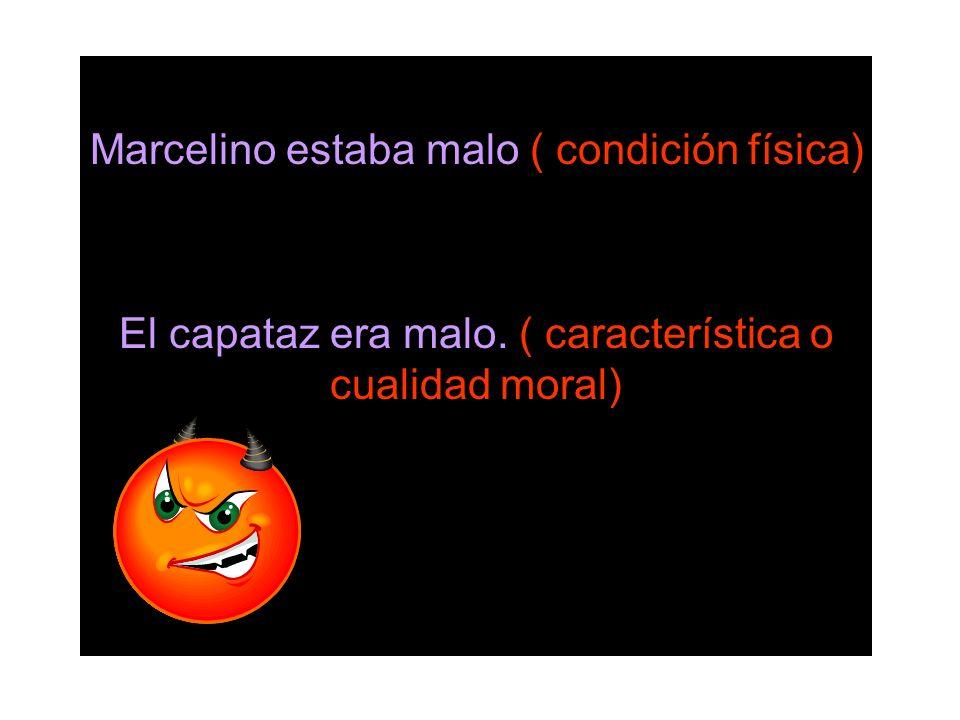 Marcelino estaba malo ( condición física) El capataz era malo. ( característica o cualidad moral)
