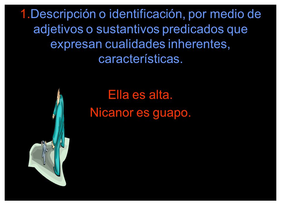 1.Descripción o identificación, por medio de adjetivos o sustantivos predicados que expresan cualidades inherentes, características. Ella es alta. Nic