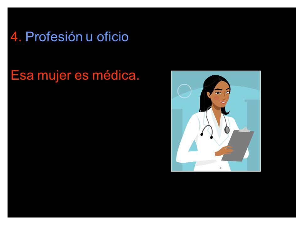 4. Profesión u oficio Esa mujer es médica.