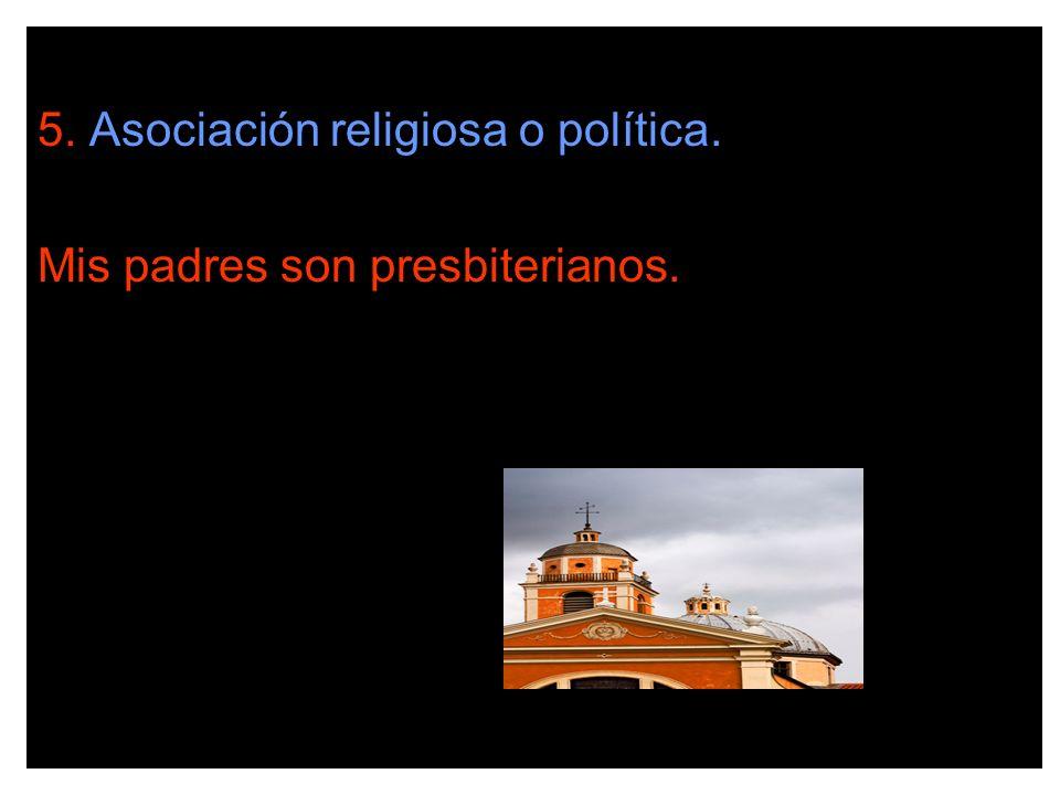 5. Asociación religiosa o política. Mis padres son presbiterianos.