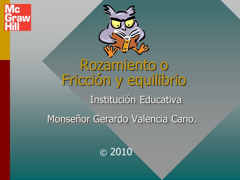 Rozamiento o Fricción y equilibrio © 2010 Institución Educativa Institución Educativa Monseñor Gerardo Valencia Cano.