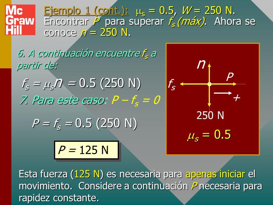 Ejemplo 1 (cont.): s = 0.5, W = 250 N. Encontrar P para superar f s (máx). Aplique fricción estática. 4. Para encontrar P necesita conocer f s, que es