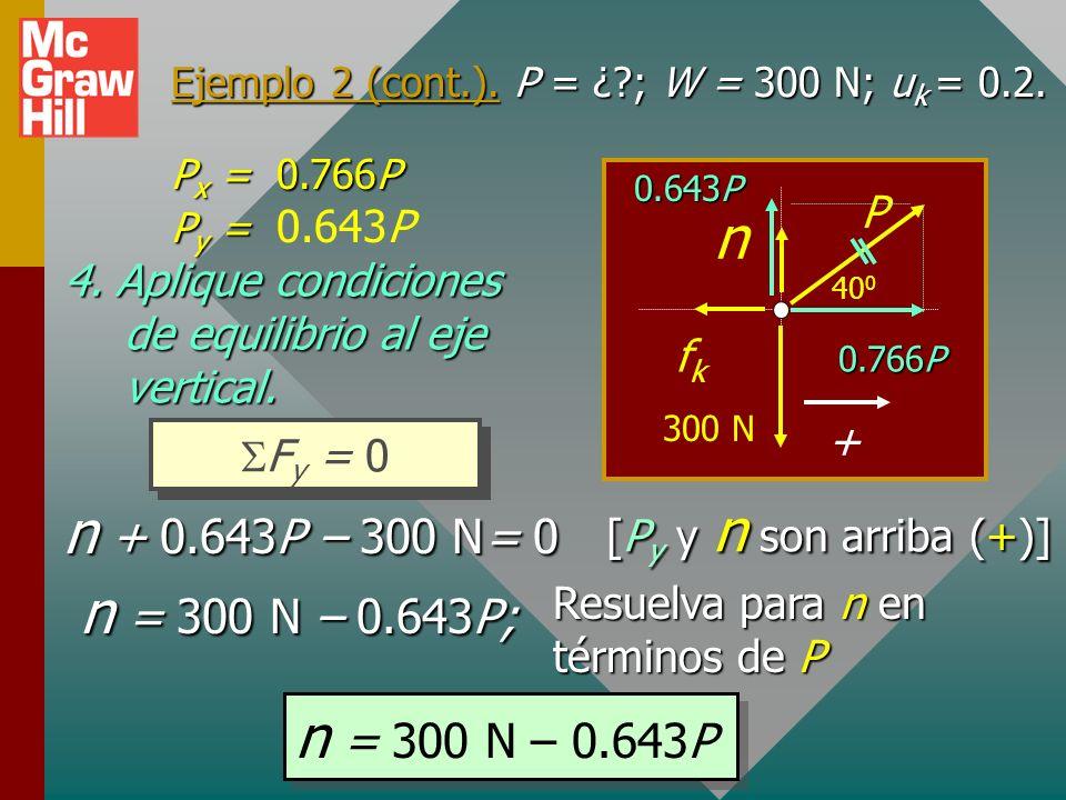 Ejemplo 2 (cont.). P = ¿?; W = 300 N; u k = 0.2. 3. Encuentre componentes de P: 40 0 P mg n fkfk + P cos 40 0 P sin 40 0 P x = P cos 40 0 = 0.766P P y