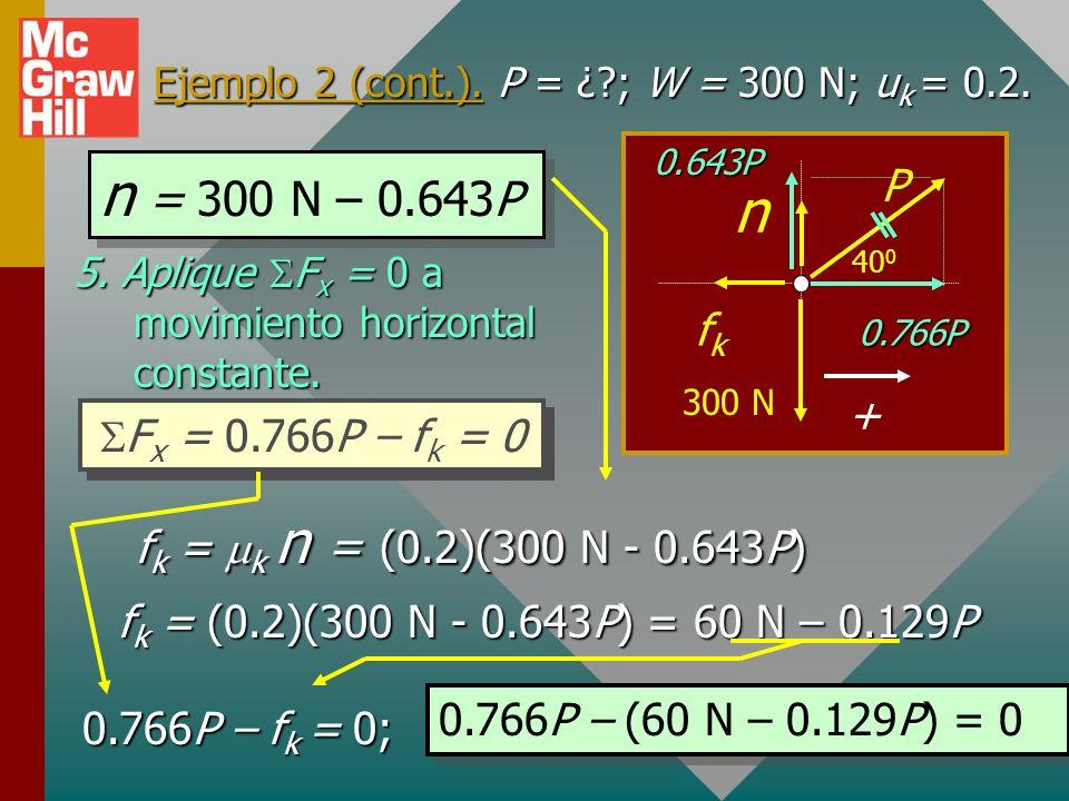 Ejemplo 2 (cont.). P = ¿?; W = 300 N; u k = 0.2. 4. Aplique condiciones de equilibrio al eje vertical. 40 0 P 300 N n fkfk + 0.766P 0.643P F y = 0 P x