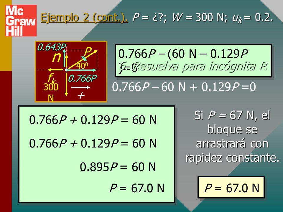 Ejemplo 2 (cont.). P = ¿?; W = 300 N; u k = 0.2. 5. Aplique F x = 0 a movimiento horizontal constante. F x = 0.766P – f k = 0 f k = k n = (0.2)(300 N
