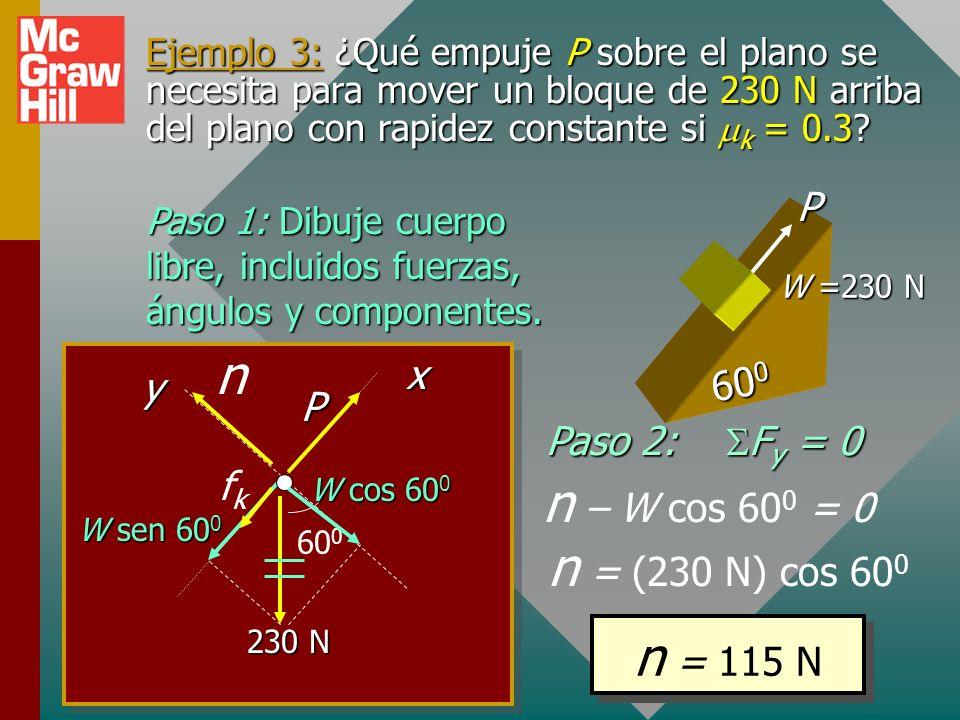 Ejemplo 2 (cont.). P = ¿?; W = 300 N; u k = 0.2. 40 0 P 300 N n fkfk + 0.766P0.643P 0.766P – (60 N – 0.129P )=0 6. Resuelva para incógnita P. 0.766P –