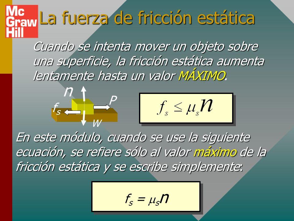 La fuerza de fricción estática En este módulo, cuando se use la siguiente ecuación, se refiere sólo al valor máximo de la fricción estática y se escribe simplemente: f s = s n Cuando se intenta mover un objeto sobre una superficie, la fricción estática aumenta lentamente hasta un valor MÁXIMO Cuando se intenta mover un objeto sobre una superficie, la fricción estática aumenta lentamente hasta un valor MÁXIMO.