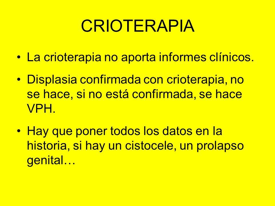 CRIOTERAPIA La crioterapia no aporta informes clínicos. Displasia confirmada con crioterapia, no se hace, si no está confirmada, se hace VPH. Hay que
