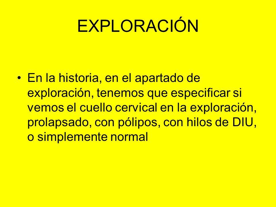 EXPLORACIÓN En la historia, en el apartado de exploración, tenemos que especificar si vemos el cuello cervical en la exploración, prolapsado, con póli