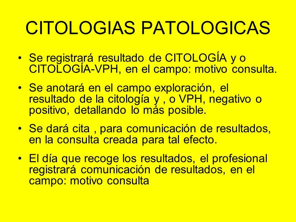 CITOLOGIAS PATOLOGICAS Se registrará resultado de CITOLOGÍA y o CITOLOGÍA-VPH, en el campo: motivo consulta. Se anotará en el campo exploración, el re