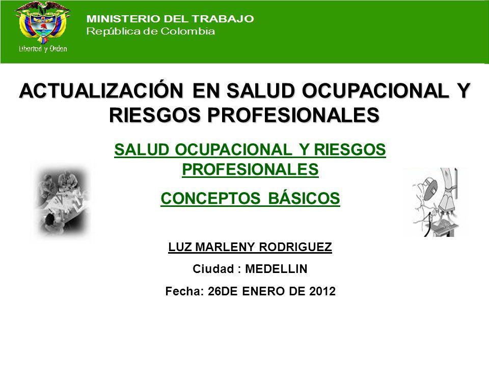 ACTUALIZACIÓN EN SALUD OCUPACIONAL Y RIESGOS PROFESIONALES SALUD OCUPACIONAL Y RIESGOS PROFESIONALES CONCEPTOS BÁSICOS LUZ MARLENY RODRIGUEZ Ciudad : MEDELLIN Fecha: 26DE ENERO DE 2012